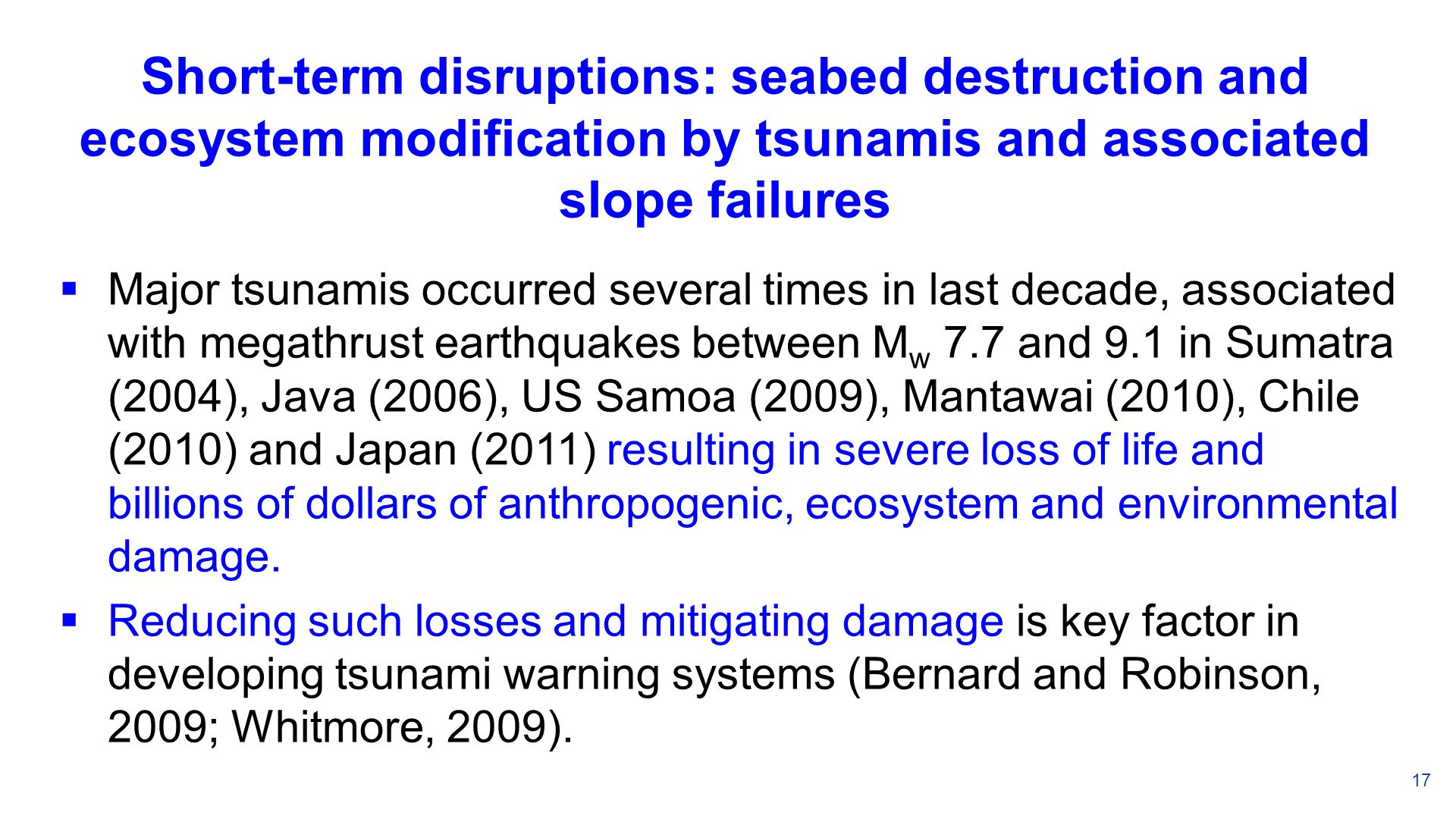 Short-term disruptions: seabed destruction and ecosystem modification by tsunamis and associated slope failures Major tsunamis occurred several times in last decade, associated with megathrust earthquakes between M w 7.7 and 9.1 in Sumatra (2004), Java (2006), US Samoa (2009), Mantawai (2010), Chile (2010) and Japan (2011) resulting in severe loss of life and billions of dollars of anthropogenic, ecosystem and environmental damage.
