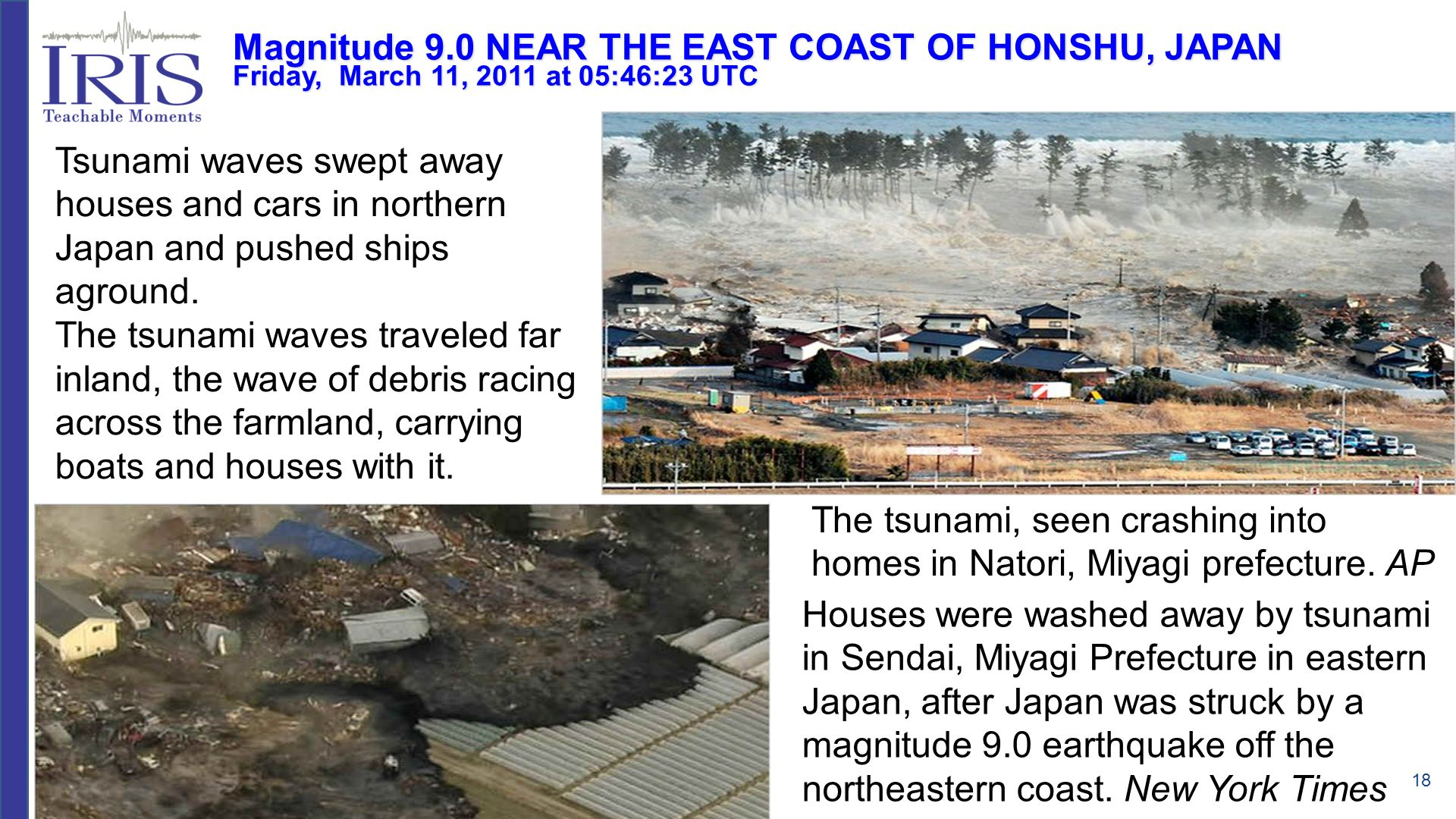 18 Tsunami waves swept away houses and cars in northern Japan and pushed ships aground. The tsunami waves traveled far inland, the wave of debris raci