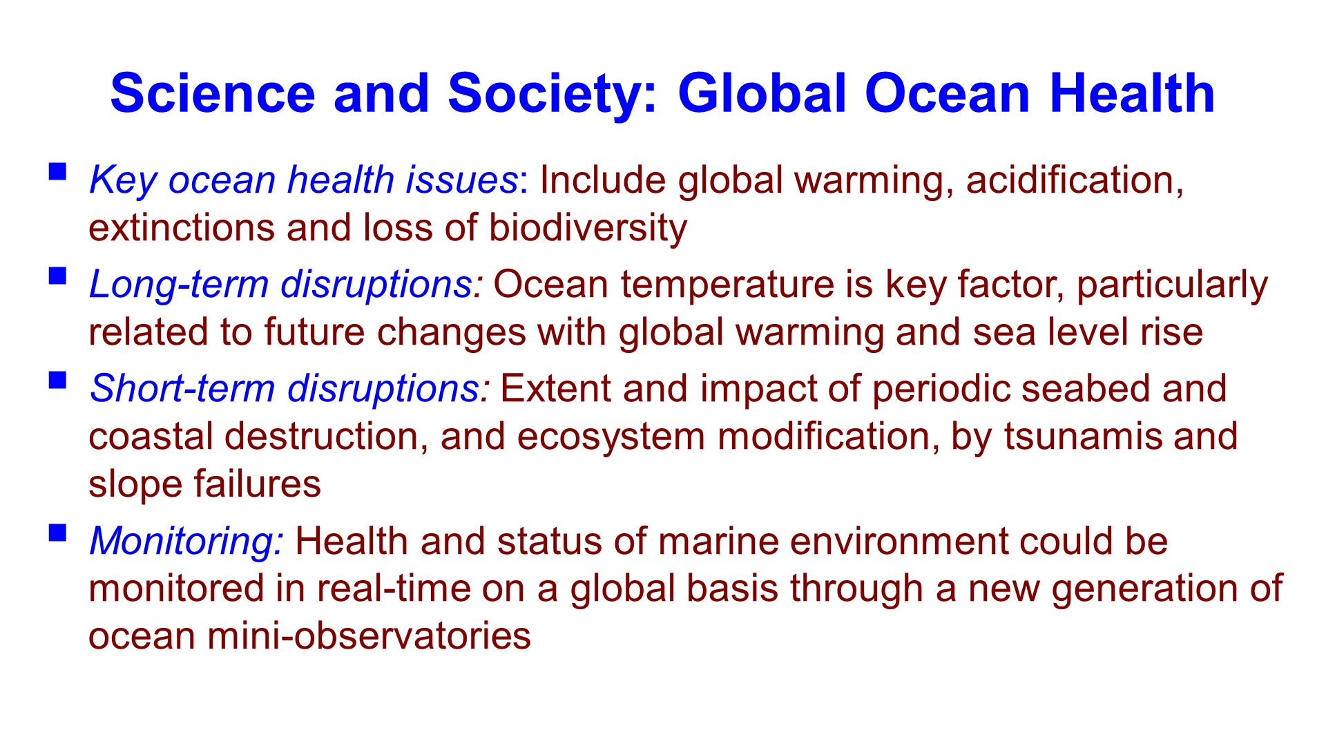 Science and Society: Global Ocean Health Key ocean health issues: Include global warming, acidification, extinctions and loss of biodiversity Long-term disruptions: Ocean temperature is key factor, particularly related to future changes with global warming and sea level rise Short-term disruptions: Extent and impact of periodic seabed and coastal destruction, and ecosystem modification, by tsunamis and slope failures Monitoring: Health and status of marine environment could be monitored in real-time on a global basis through a new generation of ocean mini-observatories