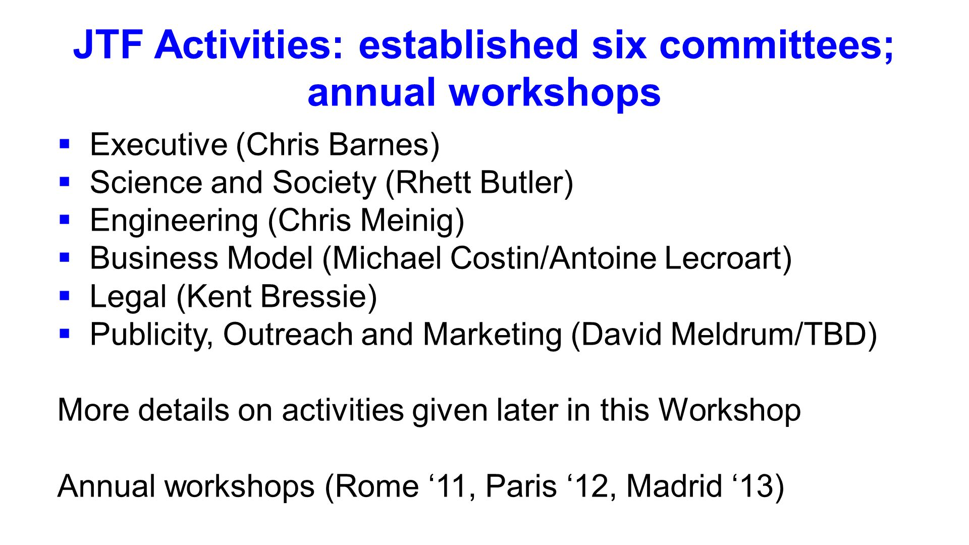 JTF Activities: established six committees; annual workshops Executive (Chris Barnes) Science and Society (Rhett Butler) Engineering (Chris Meinig) Business Model (Michael Costin/Antoine Lecroart) Legal (Kent Bressie) Publicity, Outreach and Marketing (David Meldrum/TBD) More details on activities given later in this Workshop Annual workshops (Rome 11, Paris 12, Madrid 13)