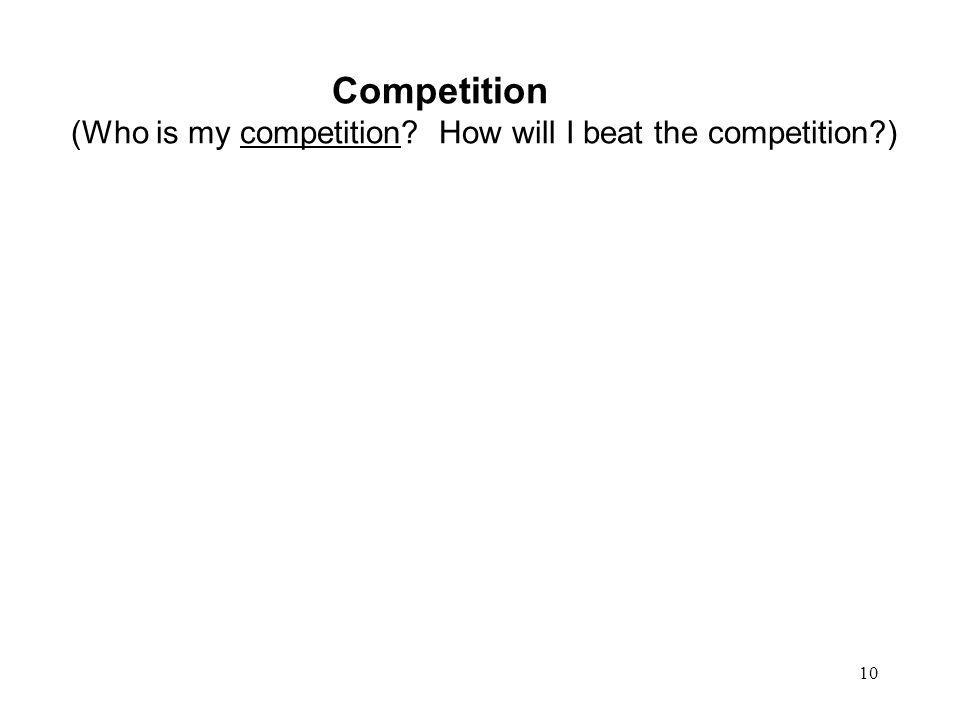 10 Competition (Who is my competition? How will I beat the competition?)