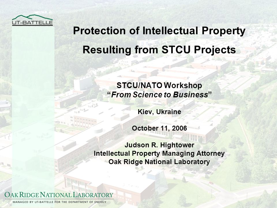 Protection of Intellectual Property Resulting from STCU Projects STCU/NATO Workshop From Science to Business Kiev, Ukraine October 11, 2006 Judson R.