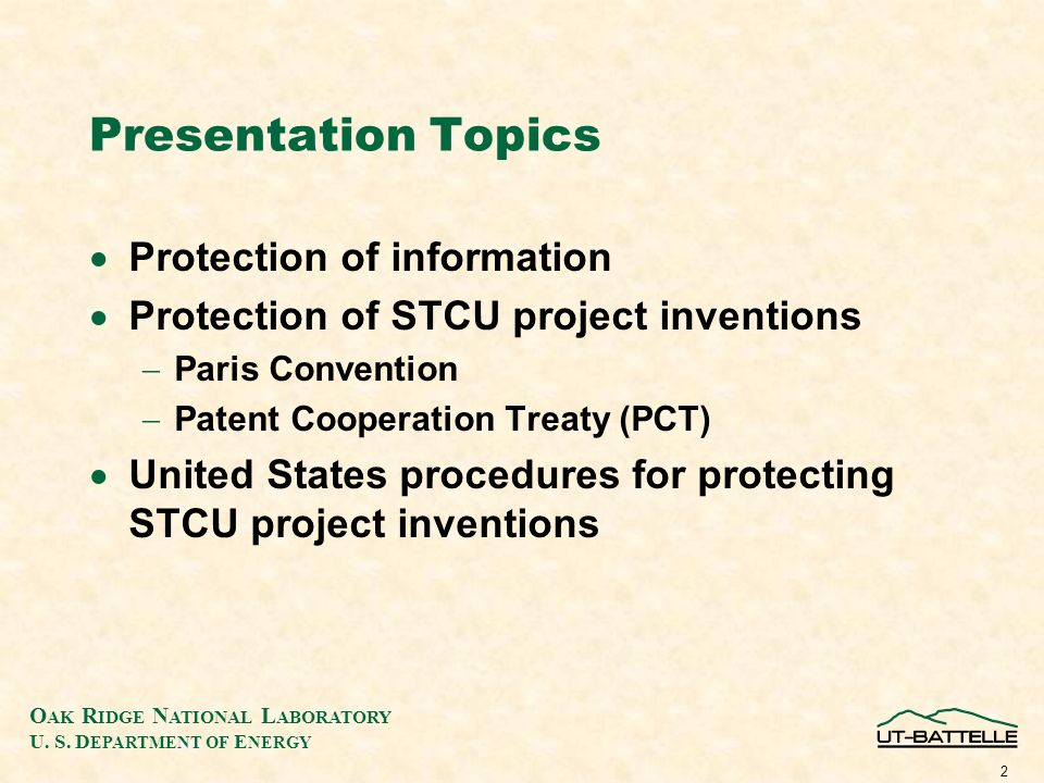O AK R IDGE N ATIONAL L ABORATORY U. S. D EPARTMENT OF E NERGY 2 Presentation Topics Protection of information Protection of STCU project inventions P