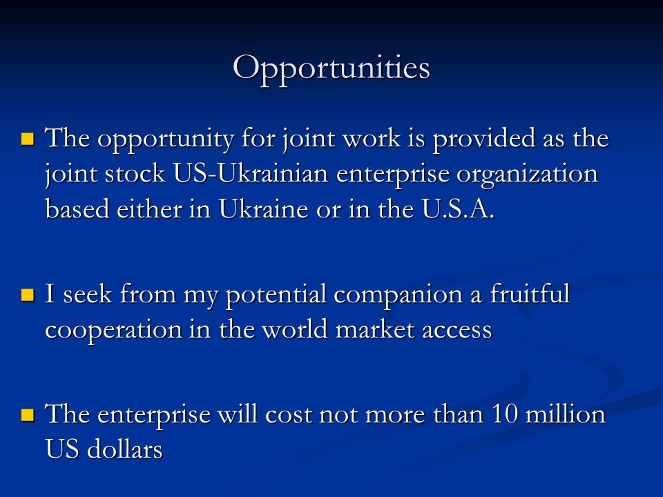 Opportunities The opportunity for joint work is provided as the joint stock US-Ukrainian enterprise organization based either in Ukraine or in the U.S.A.