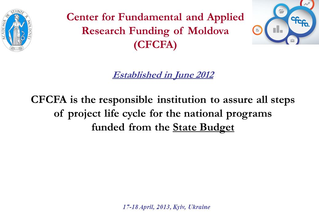 Established in June 2012 CFCFA is the responsible institution to assure all steps of project life cycle for the national programs funded from the State Budget 17-18 April, 2013, Kyiv, Ukraine Center for Fundamental and Applied Research Funding of Moldova (CFCFA)