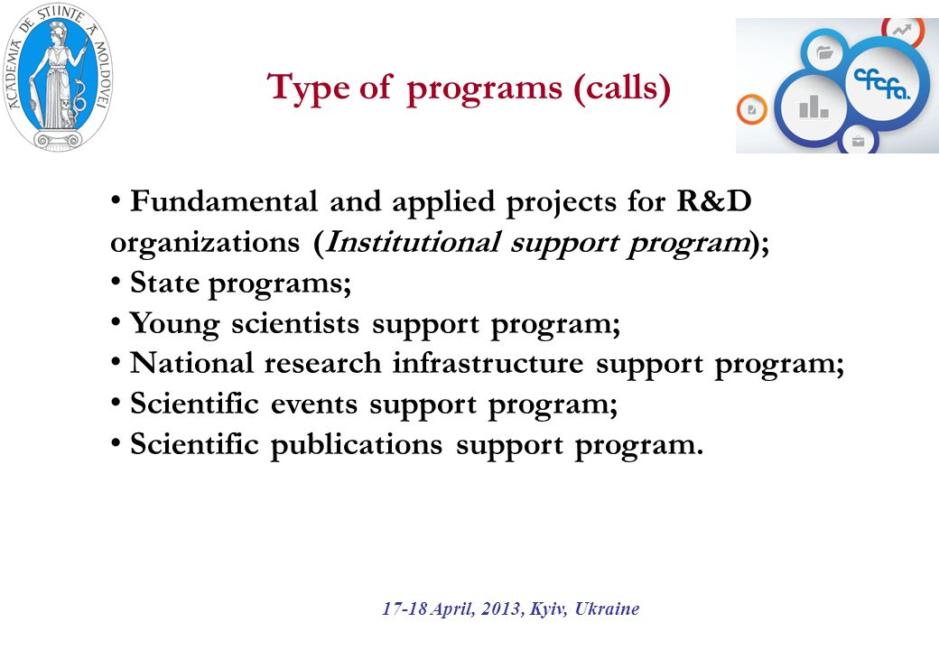 Type of programs (calls) 17-18 April, 2013, Kyiv, Ukraine Fundamental and applied projects for R&D organizations (Institutional support program); State programs; Young scientists support program; National research infrastructure support program; Scientific events support program; Scientific publications support program.