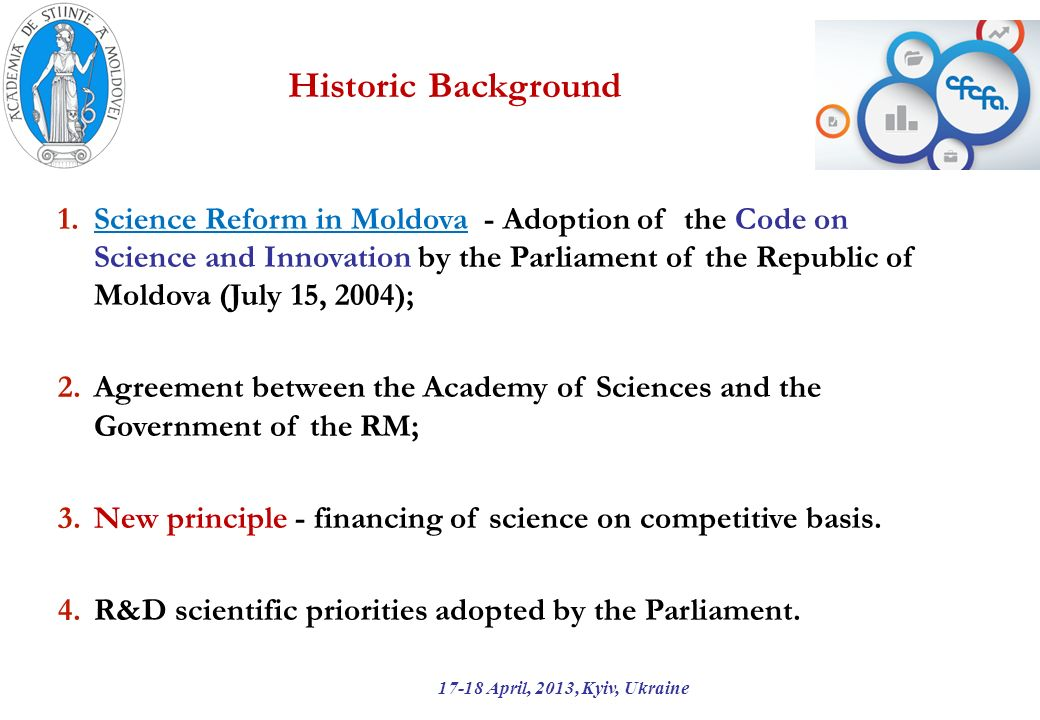 Historic Background 17-18 April, 2013, Kyiv, Ukraine 1.Science Reform in Moldova - Adoption of the Code on Science and Innovation by the Parliament of the Republic of Moldova (July 15, 2004); 2.Agreement between the Academy of Sciences and the Government of the RM; 3.New principle - financing of science on competitive basis.