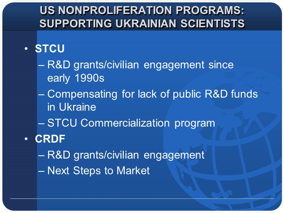 US NONPROLIFERATION PROGRAMS: SUPPORTING UKRAINIAN SCIENTISTS STCU –R&D grants/civilian engagement since early 1990s –Compensating for lack of public R&D funds in Ukraine –STCU Commercialization program CRDF –R&D grants/civilian engagement –Next Steps to Market