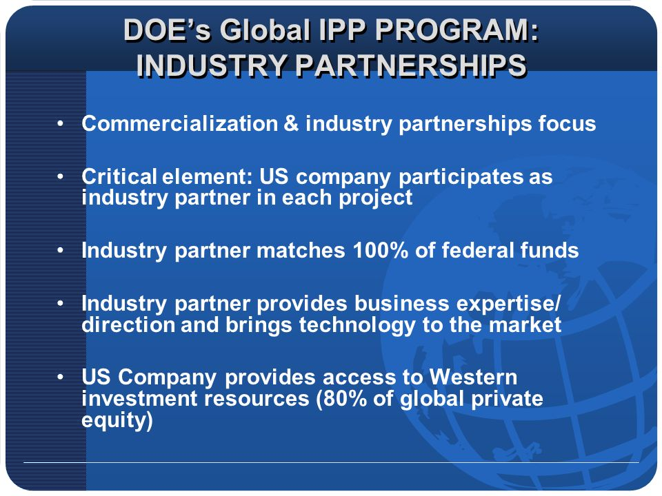 DOEs Global IPP PROGRAM: INDUSTRY PARTNERSHIPS Commercialization & industry partnerships focus Critical element: US company participates as industry p