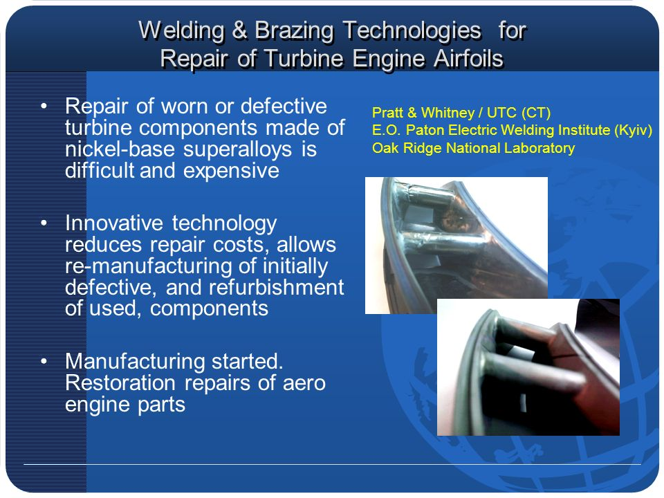 Welding & Brazing Technologies for Repair of Turbine Engine Airfoils Repair of worn or defective turbine components made of nickel-base superalloys is difficult and expensive Innovative technology reduces repair costs, allows re-manufacturing of initially defective, and refurbishment of used, components Manufacturing started.