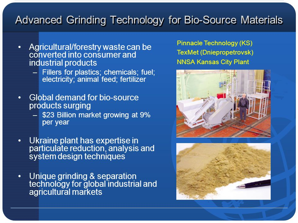 Advanced Grinding Technology for Bio-Source Materials Agricultural/forestry waste can be converted into consumer and industrial products –Fillers for plastics; chemicals; fuel; electricity; animal feed; fertilizer Global demand for bio-source products surging –$23 Billion market growing at 9% per year Ukraine plant has expertise in particulate reduction, analysis and system design techniques Unique grinding & separation technology for global industrial and agricultural markets Pinnacle Technology (KS) TexMet (Dniepropetrovsk) NNSA Kansas City Plant