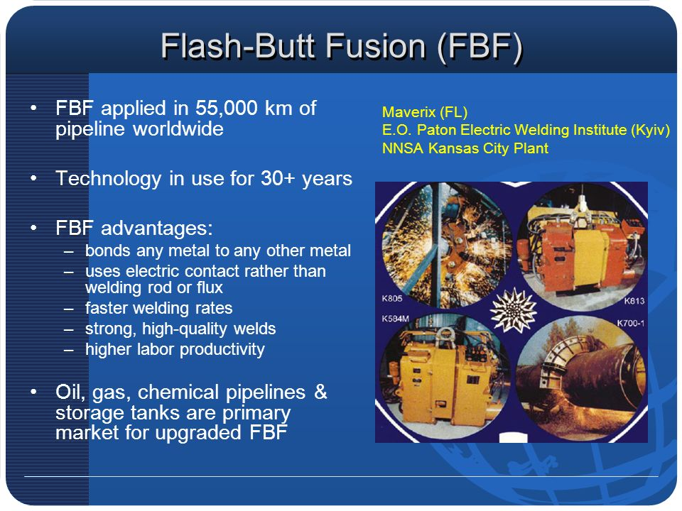 Flash-Butt Fusion (FBF) FBF applied in 55,000 km of pipeline worldwide Technology in use for 30+ years FBF advantages: –bonds any metal to any other m