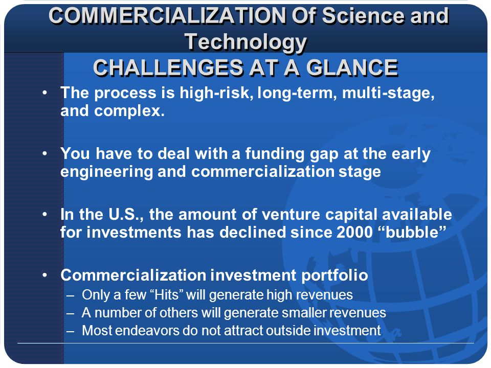 COMMERCIALIZATION Of Science and Technology CHALLENGES AT A GLANCE The process is high-risk, long-term, multi-stage, and complex.