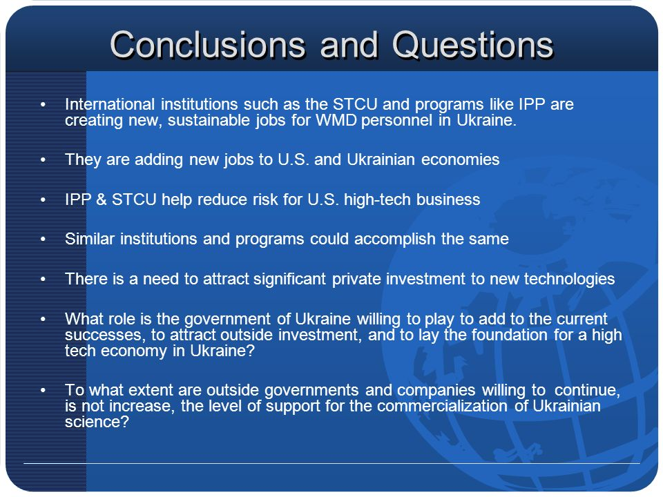 Conclusions and Questions International institutions such as the STCU and programs like IPP are creating new, sustainable jobs for WMD personnel in Ukraine.