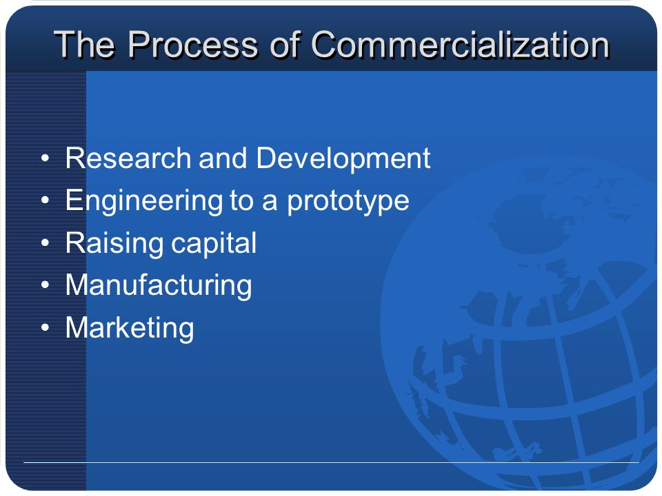 The Process of Commercialization Research and Development Engineering to a prototype Raising capital Manufacturing Marketing