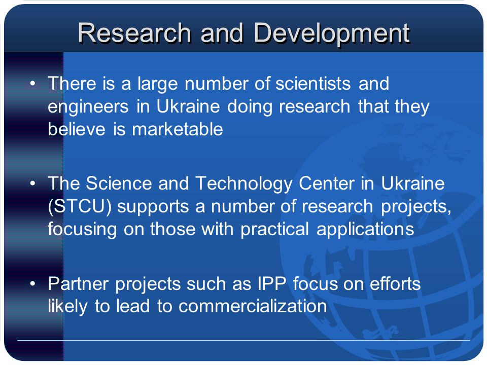 Research and Development There is a large number of scientists and engineers in Ukraine doing research that they believe is marketable The Science and