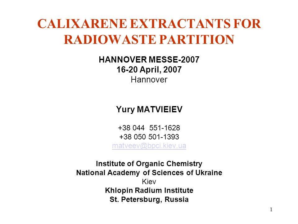 1 CALIXARENE EXTRACTANTS FOR RADIOWASTE PARTITION HANNOVER MESSE-2007 16-20 April, 2007 Hannover Yury MATVIEIEV +38 044 551-1628 +38 050 501-1393 matveev@bpci.kiev.ua Institute of Organic Chemistry National Academy of Sciences of Ukraine Kiev Khlopin Radium Institute St.