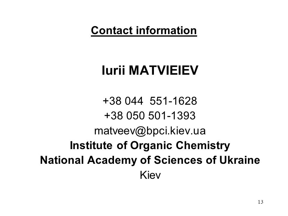 13 Contact information Iurii MATVIEIEV +38 044 551-1628 +38 050 501-1393 matveev@bpci.kiev.ua Institute of Organic Chemistry National Academy of Sciences of Ukraine Kiev