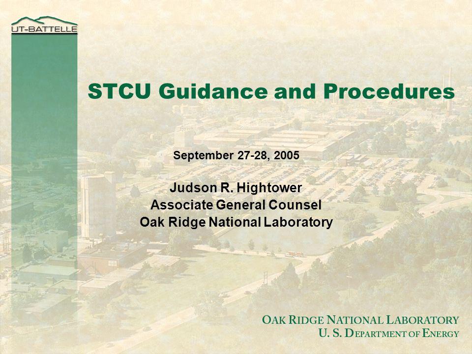 O AK R IDGE N ATIONAL L ABORATORY U. S. D EPARTMENT OF E NERGY STCU Guidance and Procedures September 27-28, 2005 Judson R. Hightower Associate Genera