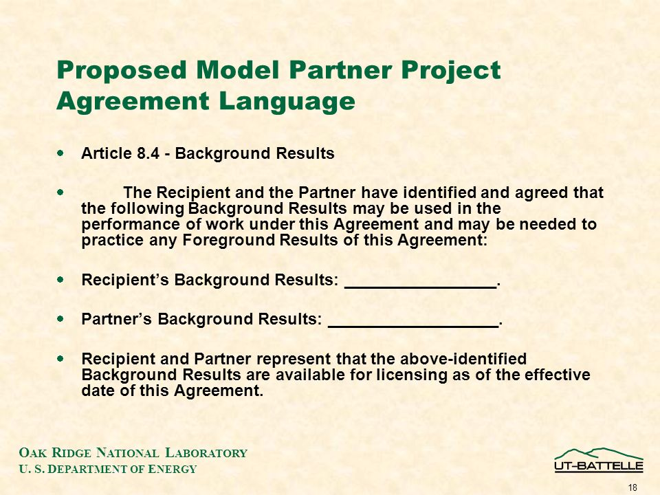 O AK R IDGE N ATIONAL L ABORATORY U. S. D EPARTMENT OF E NERGY 18 Proposed Model Partner Project Agreement Language Article 8.4 - Background Results T