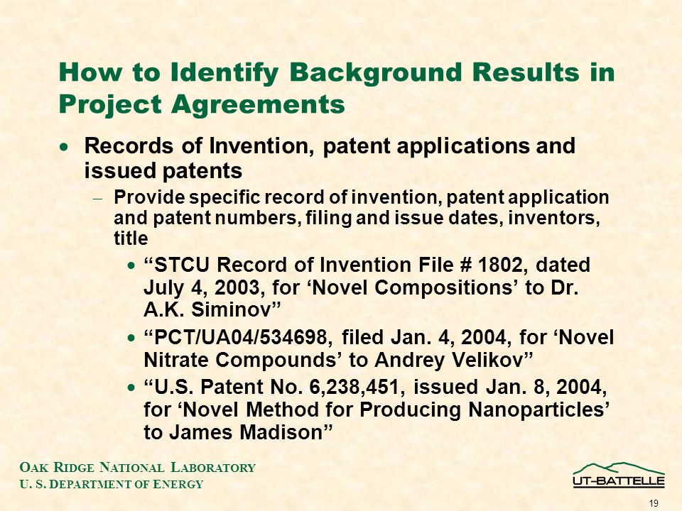 O AK R IDGE N ATIONAL L ABORATORY U. S. D EPARTMENT OF E NERGY 19 How to Identify Background Results in Project Agreements Records of Invention, paten