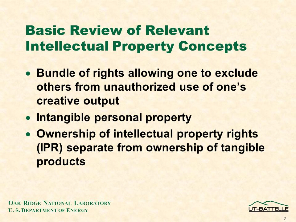 O AK R IDGE N ATIONAL L ABORATORY U. S. D EPARTMENT OF E NERGY 2 Basic Review of Relevant Intellectual Property Concepts Bundle of rights allowing one