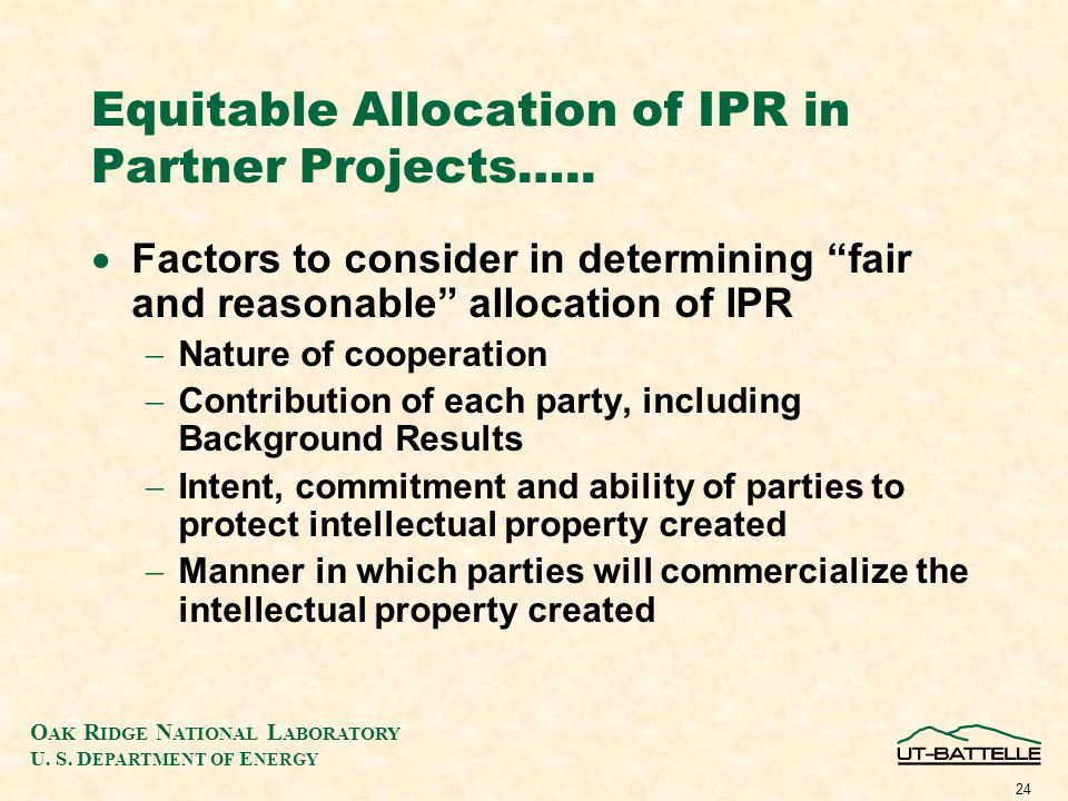 O AK R IDGE N ATIONAL L ABORATORY U. S. D EPARTMENT OF E NERGY 24 Equitable Allocation of IPR in Partner Projects….. Factors to consider in determinin
