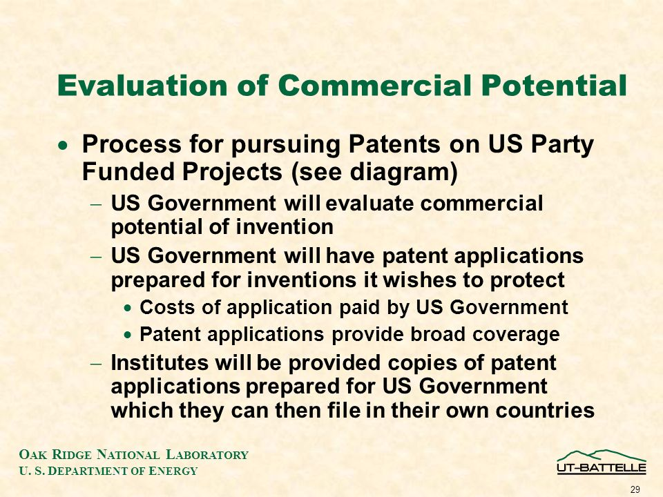 O AK R IDGE N ATIONAL L ABORATORY U. S. D EPARTMENT OF E NERGY 29 Evaluation of Commercial Potential Process for pursuing Patents on US Party Funded P