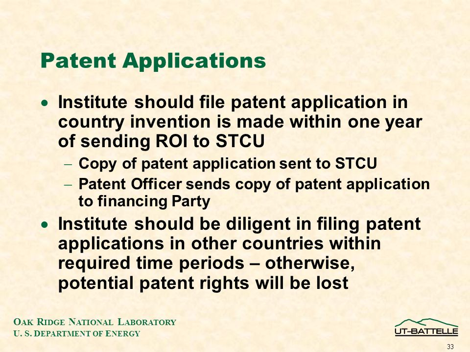 O AK R IDGE N ATIONAL L ABORATORY U. S. D EPARTMENT OF E NERGY 33 Patent Applications Institute should file patent application in country invention is