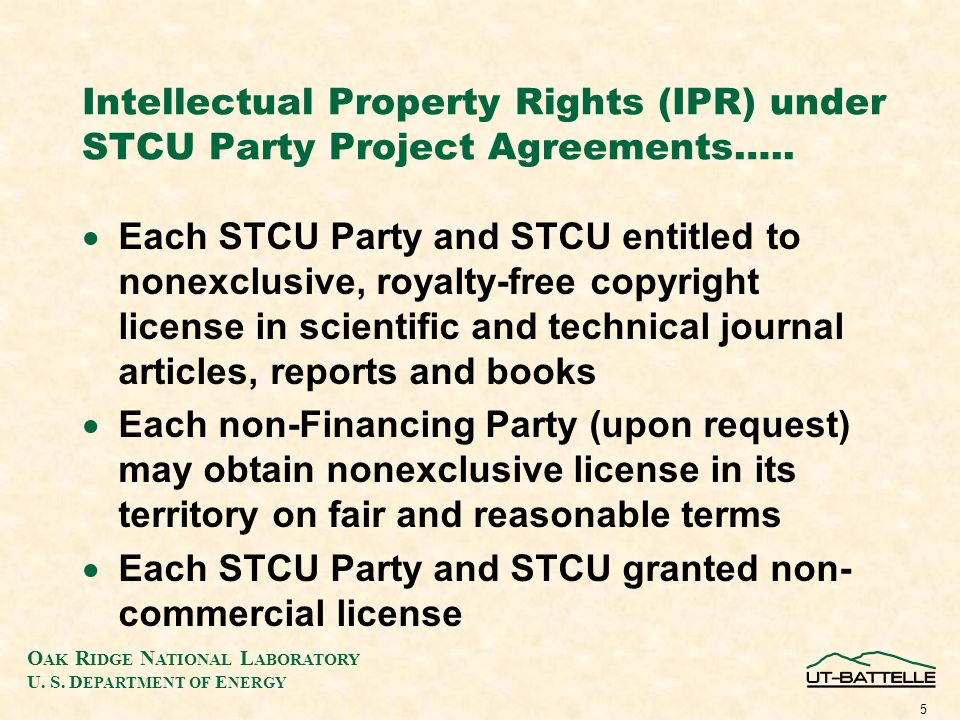 O AK R IDGE N ATIONAL L ABORATORY U. S. D EPARTMENT OF E NERGY 5 Intellectual Property Rights (IPR) under STCU Party Project Agreements….. Each STCU P