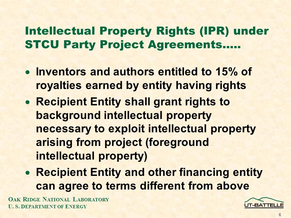 O AK R IDGE N ATIONAL L ABORATORY U. S. D EPARTMENT OF E NERGY 6 Intellectual Property Rights (IPR) under STCU Party Project Agreements….. Inventors a