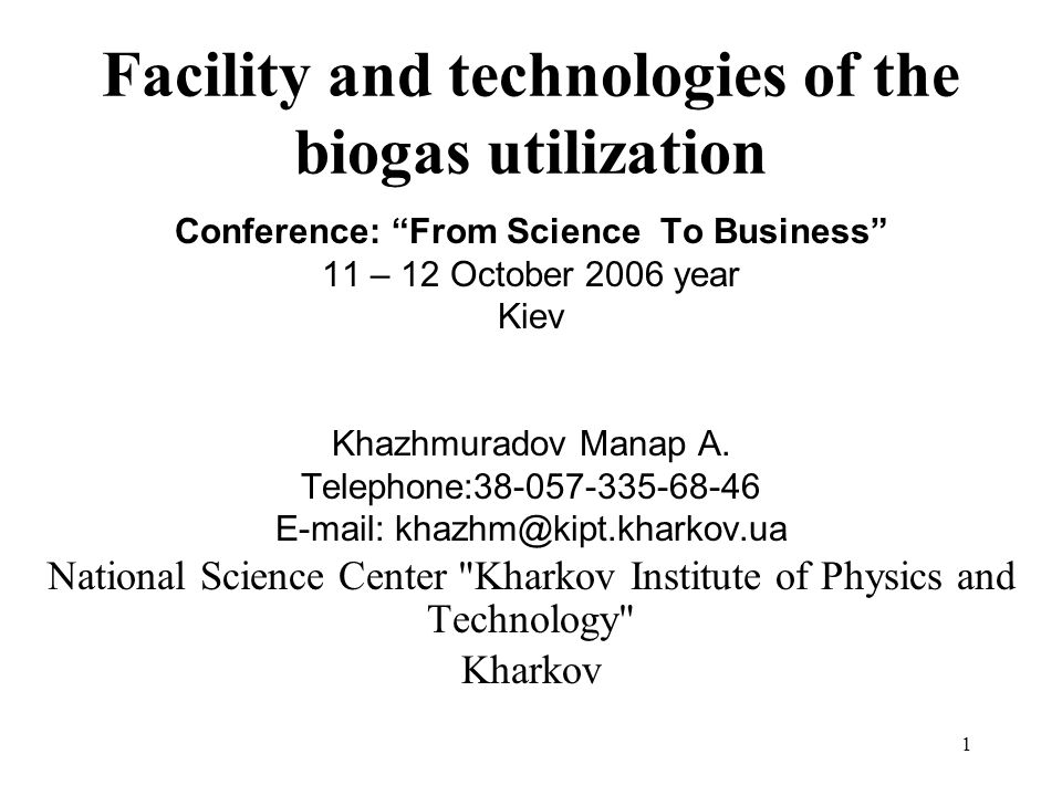 1 Facility and technologies of the biogas utilization Conference: From Science To Business 11 – 12 October 2006 year Kiev Khazhmuradov Manap A. Teleph