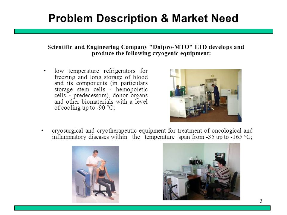3 Problem Description & Market Need low temperature refrigerators for freezing and long storage of blood and its components (in particulars storage stem cells - hemopoietic cells - predecessors), donor organs and other biomaterials with a level of cooling up to -90 °C; Scientific and Engineering Company Dnipro-MTO LTD develops and produce the following cryogenic equipment: cryosurgical and cryotherapeutic equipment for treatment of oncological and inflammatory diseases within the temperature span from -35 up to -165 °C;