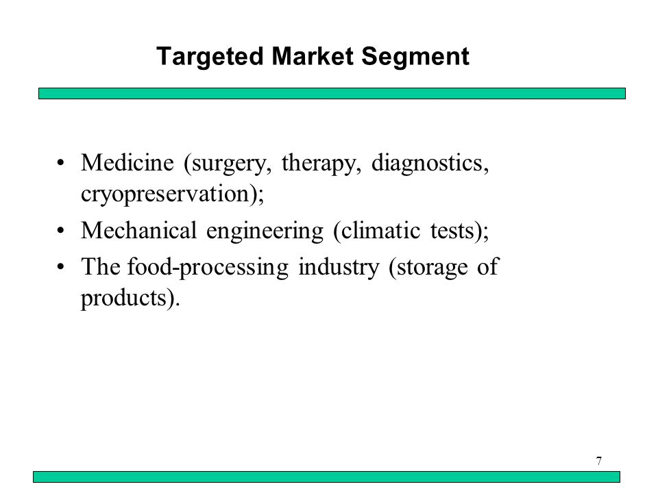 7 Targeted Market Segment Medicine (surgery, therapy, diagnostics, cryopreservation); Mechanical engineering (climatic tests); The food-processing industry (storage of products).
