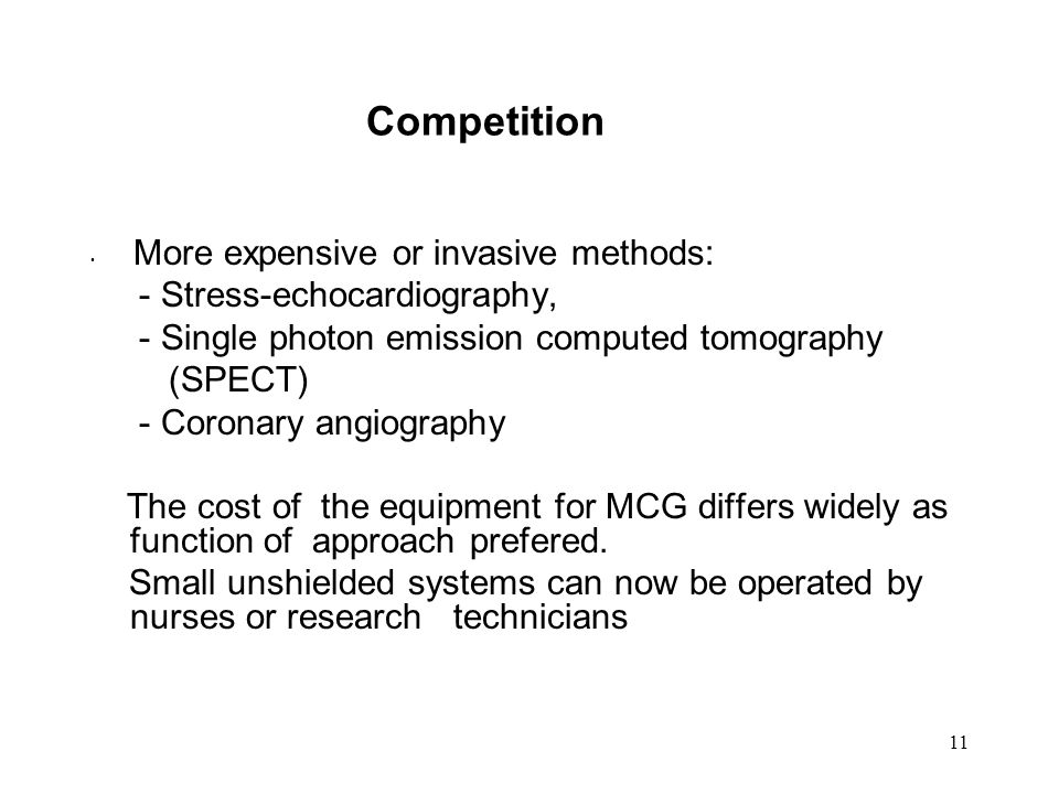 11 Competition More expensive or invasive methods: - Stress-echocardiography, - Single photon emission computed tomography (SPECT) - Coronary angiography The cost of the equipment for MCG differs widely as function of approach prefered.