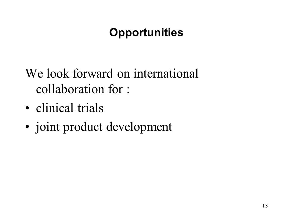13 Opportunities We look forward on international collaboration for : clinical trials joint product development