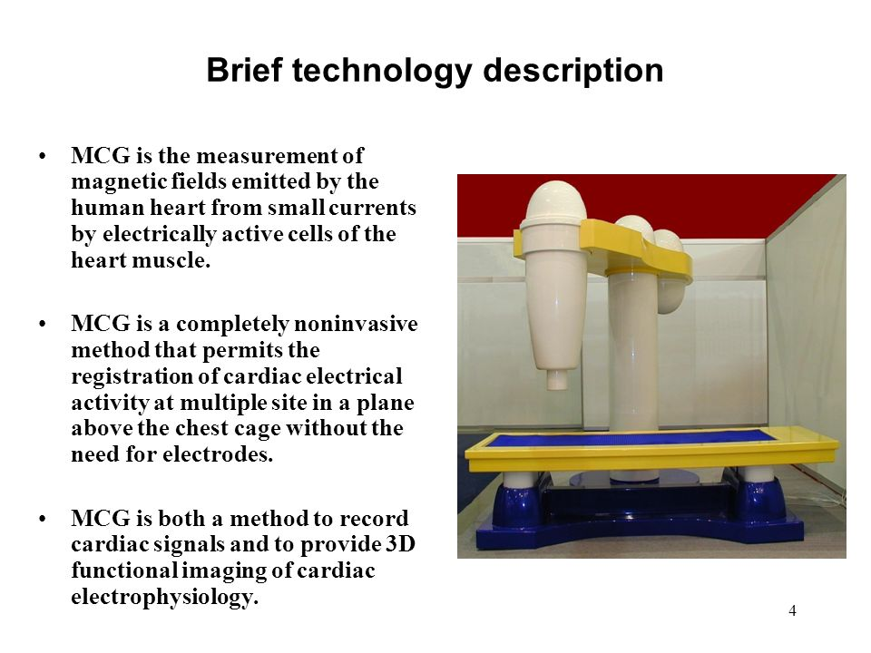 4 Brief technology description MCG is the measurement of magnetic fields emitted by the human heart from small currents by electrically active cells of the heart muscle.