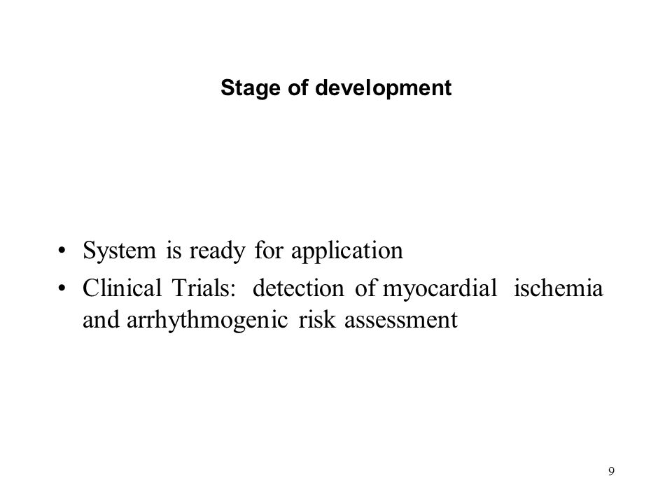 9 Stage of development System is ready for application Clinical Trials: detection of myocardial ischemia and arrhythmogenic risk assessment