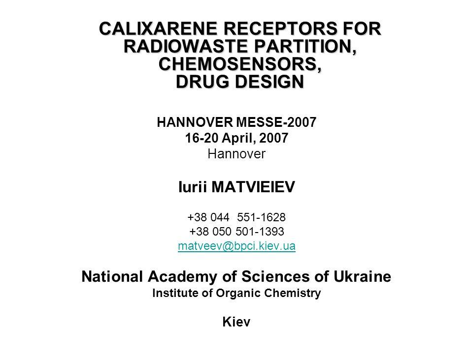CALIXARENE RECEPTORS FOR RADIOWASTE PARTITION, CHEMOSENSORS, DRUG DESIGN HANNOVER MESSE-2007 16-20 April, 2007 Hannover Iurii MATVIEIEV +38 044 551-1628 +38 050 501-1393 matveev@bpci.kiev.ua National Academy of Sciences of Ukraine Institute of Organic Chemistry Kiev