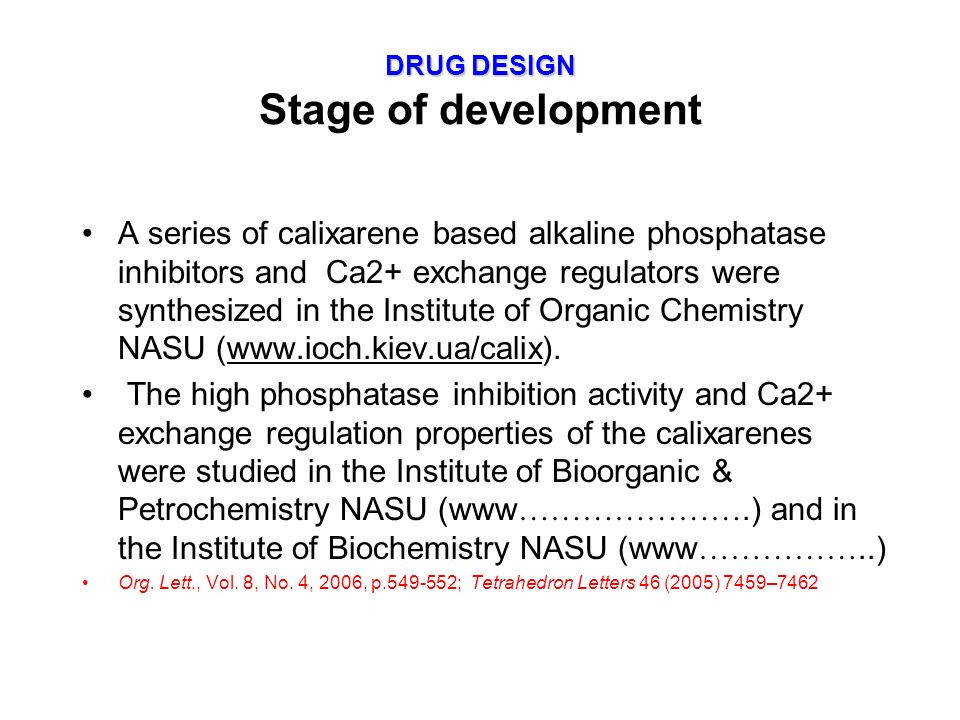 DRUG DESIGN DRUG DESIGN Stage of development A series of calixarene based alkaline phosphatase inhibitors and Ca2+ exchange regulators were synthesized in the Institute of Organic Chemistry NASU (www.ioch.kiev.ua/calix).