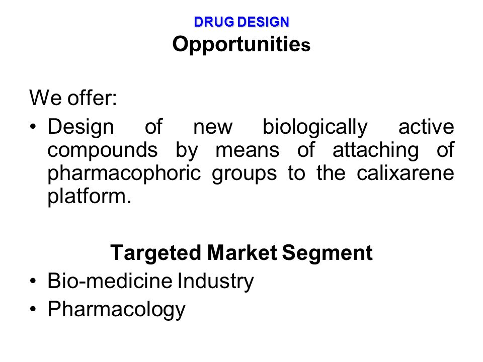 DRUG DESIGN DRUG DESIGN Opportunitie s We offer: Design of new biologically active compounds by means of attaching of pharmacophoric groups to the cal