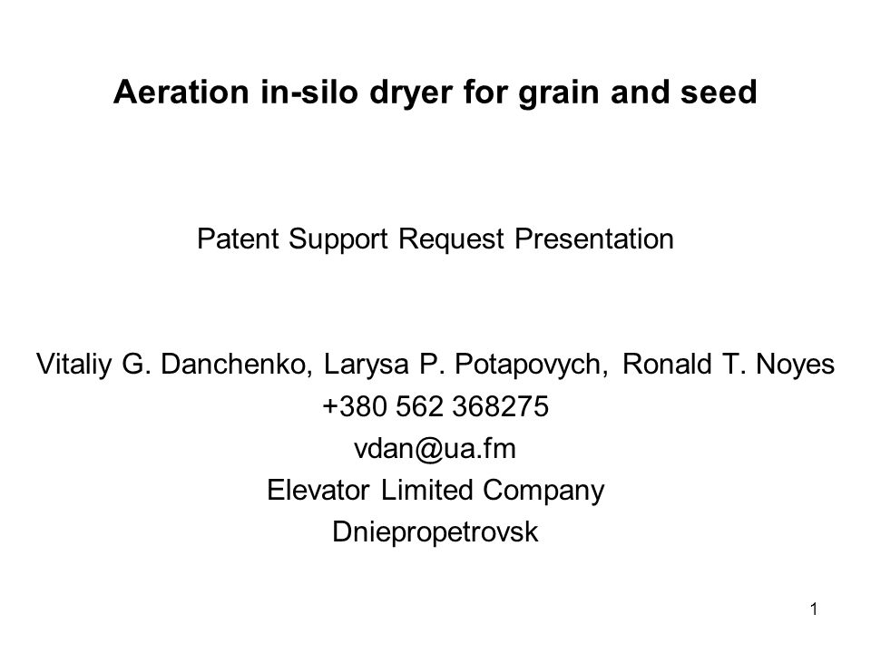 1 Aeration in-silo dryer for grain and seed Patent Support Request Presentation Vitaliy G. Danchenko, Larysa P. Potapovych, Ronald T. Noyes +380 562 3
