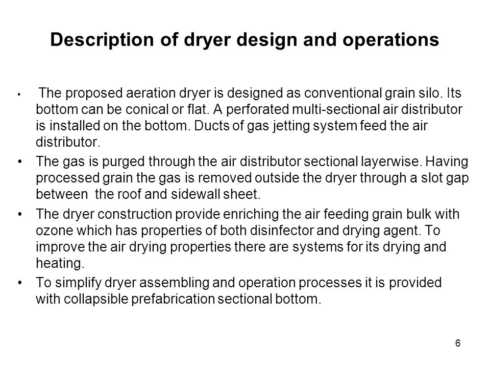 17 Competitive Matrix of the proposed and known dryers (continuation) Important dryers characteristics Proposed aeration dryer Thermal dryer of column type GSI,MFS (USA), Westeel (Canada), Arai (Poland), Meri (Finland) Thermal bunker dryer GSI and MFS (USA) Quality of marketable grain drying High Corn - high for < 25% moisture Wheat - high Corn - high for < 25% moisture Wheat - high Quality of seed drying HighNot enough high Grain quality after drying and ripening ImprovesDoesnt deteriorate