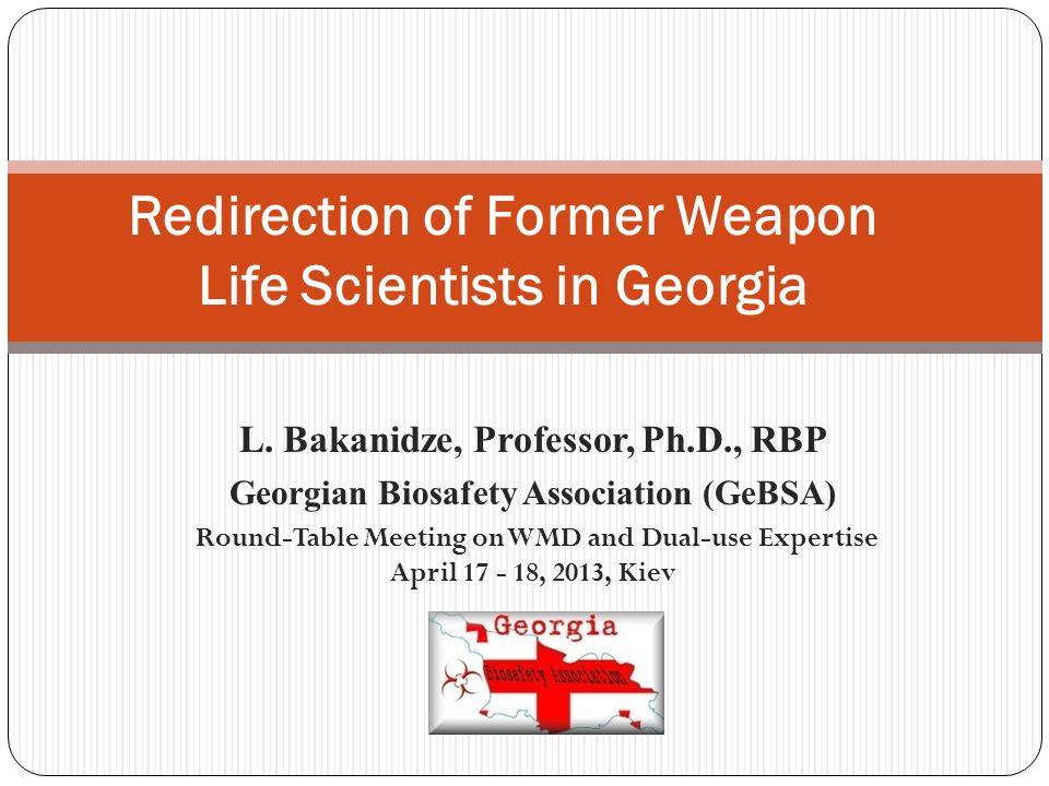 L. Bakanidze, Professor, Ph.D., RBP Georgian Biosafety Association (GeBSA) Round-Table Meeting on WMD and Dual-use Expertise April 17 - 18, 2013, Kiev