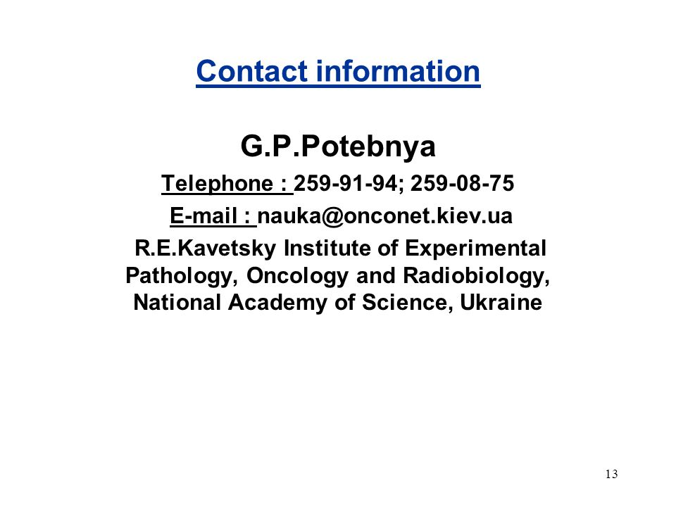 13 Contact information G.P.Potebnya Telephone : 259-91-94; 259-08-75 E-mail : nauka@onconet.kiev.ua R.E.Kavetsky Institute of Experimental Pathology, Oncology and Radiobiology, National Academy of Science, Ukraine