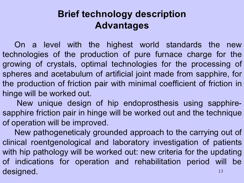 13 Brief technology description Advantages On a level with the highest world standards the new technologies of the production of pure furnace charge for the growing of crystals, optimal technologies for the processing of spheres and acetabulum of artificial joint made from sapphire, for the production of friction pair with minimal coefficient of friction in hinge will be worked out.