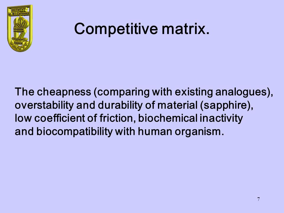 7 Competitive matrix. The cheapness (comparing with existing analogues), overstability and durability of material (sapphire), low coefficient of frict