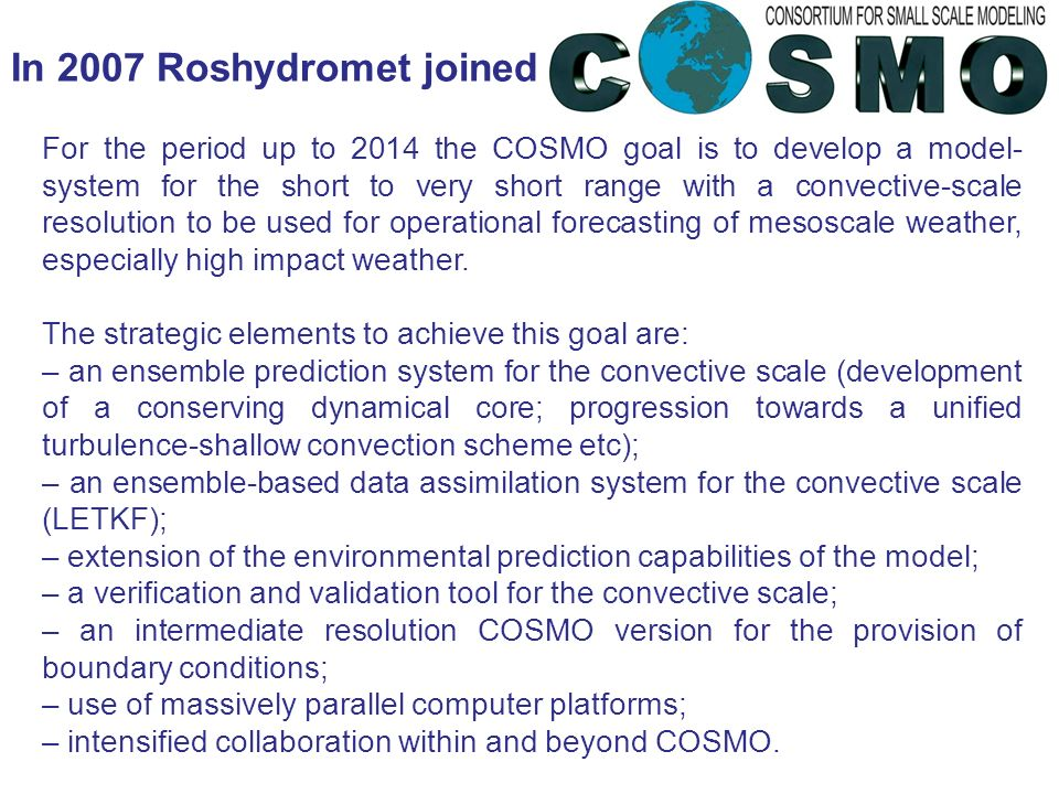 In 2007 Roshydromet joined For the period up to 2014 the COSMO goal is to develop a model- system for the short to very short range with a convective-scale resolution to be used for operational forecasting of mesoscale weather, especially high impact weather.