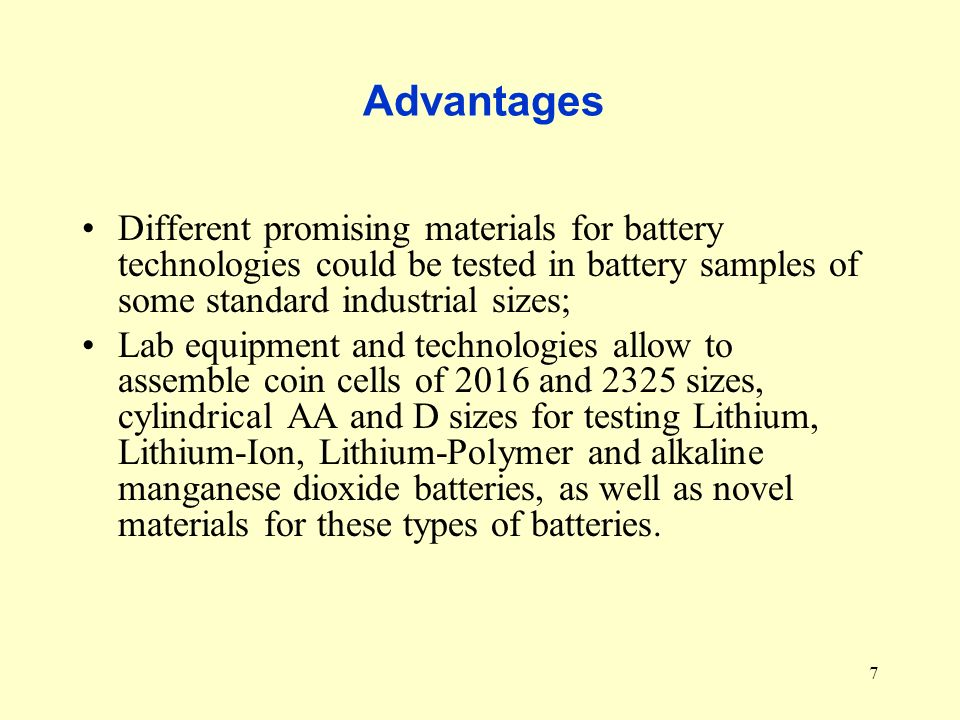 7 Advantages Different promising materials for battery technologies could be tested in battery samples of some standard industrial sizes; Lab equipment and technologies allow to assemble coin cells of 2016 and 2325 sizes, cylindrical AA and D sizes for testing Lithium, Lithium-Ion, Lithium-Polymer and alkaline manganese dioxide batteries, as well as novel materials for these types of batteries.