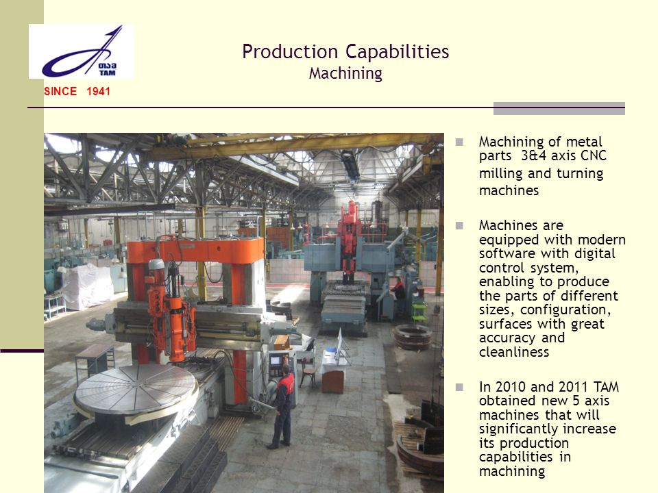 Production Capabilities Machining SINCE 1941 Machining of metal parts 3&4 axis CNC milling and turning machines Machines are equipped with modern soft